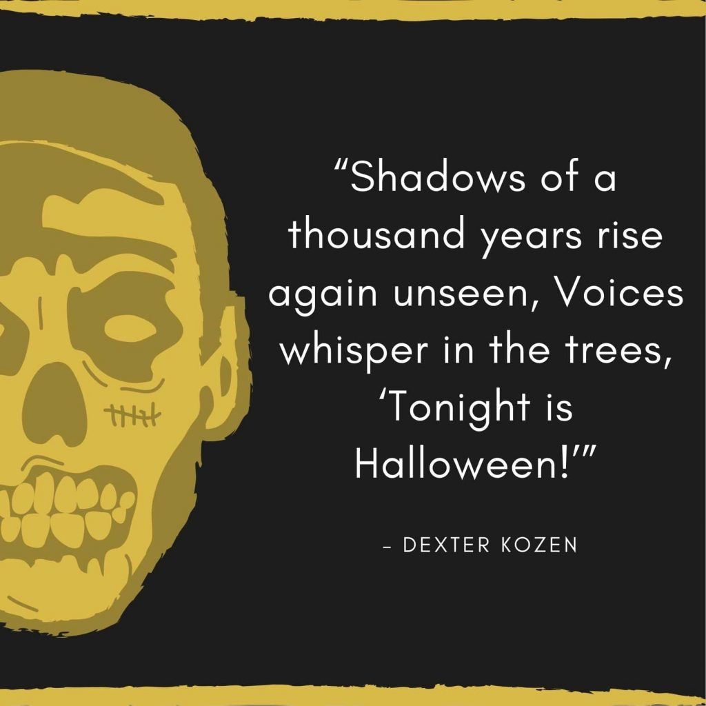 Shadows of a thousand years rise again unseen, Voices whisper in the trees, ''Tonight is Halloween''