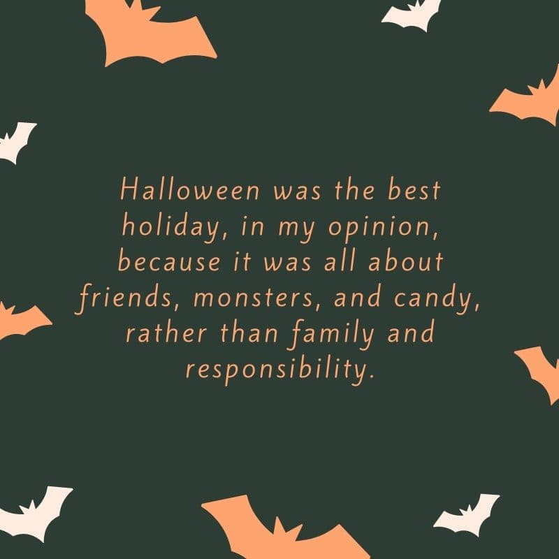 Halloween was the best holiday, in my opinion, because it was all about friends, monsters, and candy, rather than family and responsibility
