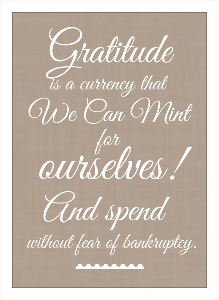 Gratitude is a currency that we can mint for ourselves ! and spends without fear of bankruptcy.
